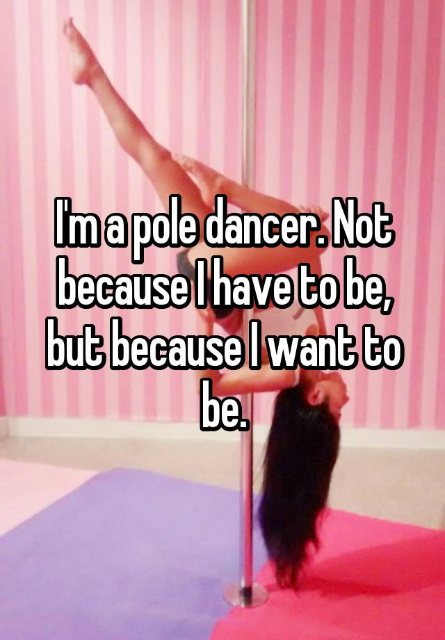 I'm a pole dancer. Not because I have to be, but because I want to be.