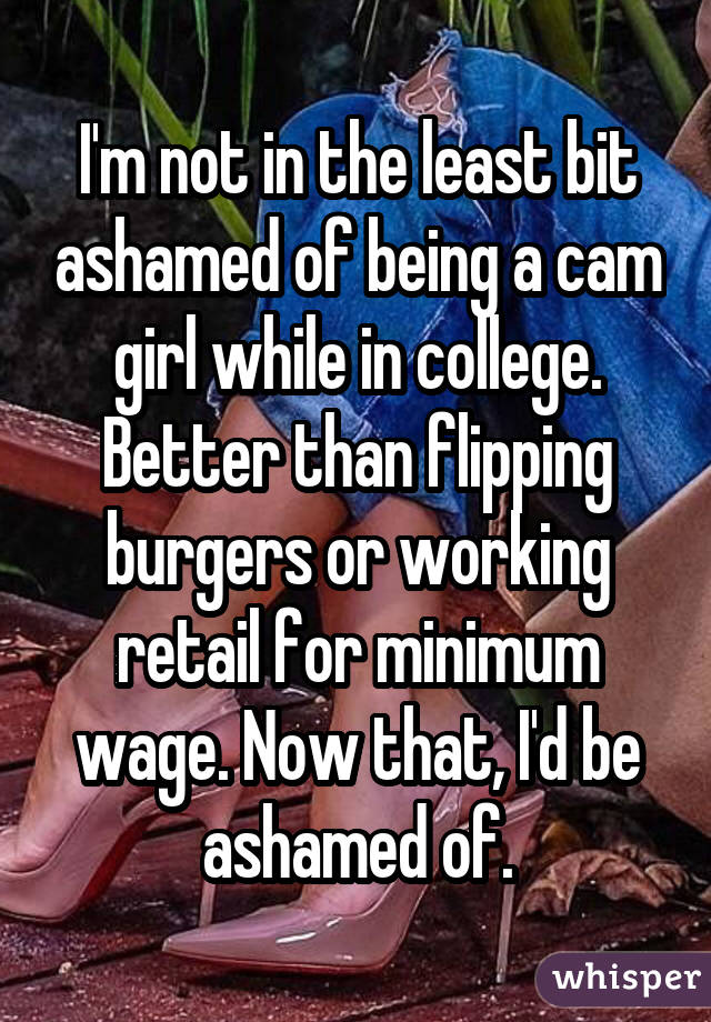 I'm not in the least bit ashamed of being a cam girl while in college. Better than flipping burgers or working retail for minimum wage. Now that, I'd be ashamed of.