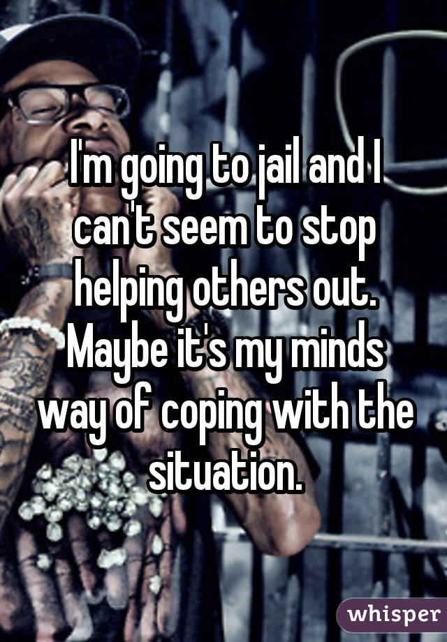 I'm going to jail and I can't seem to stop helping others out. Maybe it's my minds way of coping with the situation.