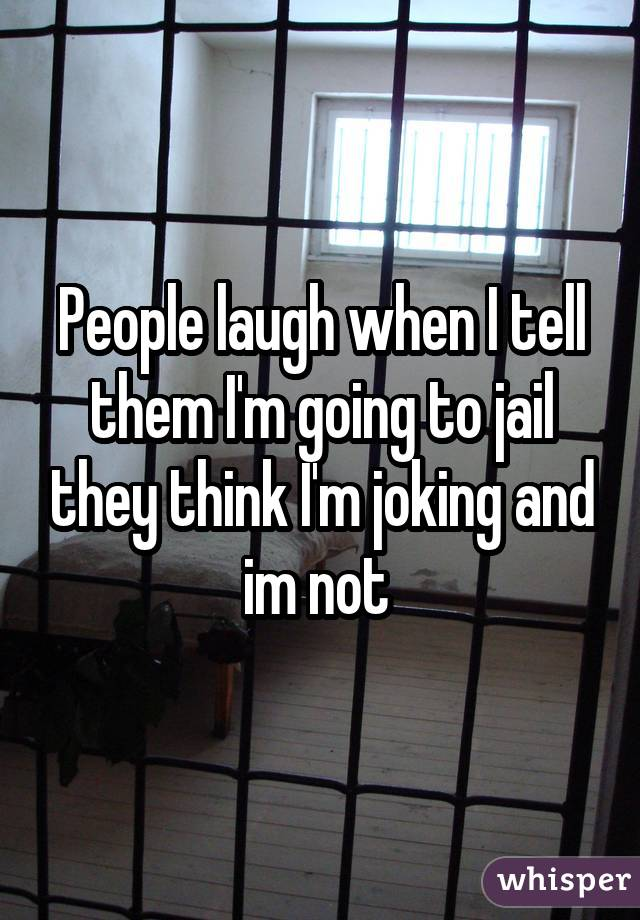 People laugh when I tell them I'm going to jail they think I'm joking and im not