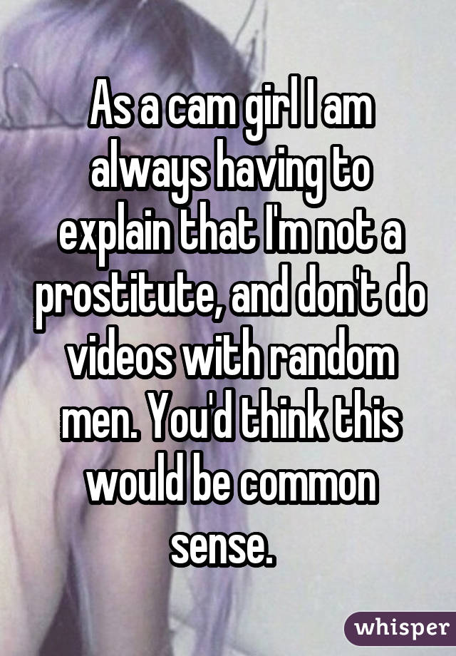 As a cam girl I am always having to explain that I'm not a prostitute, and don't do videos with random men. You'd think this would be common sense.