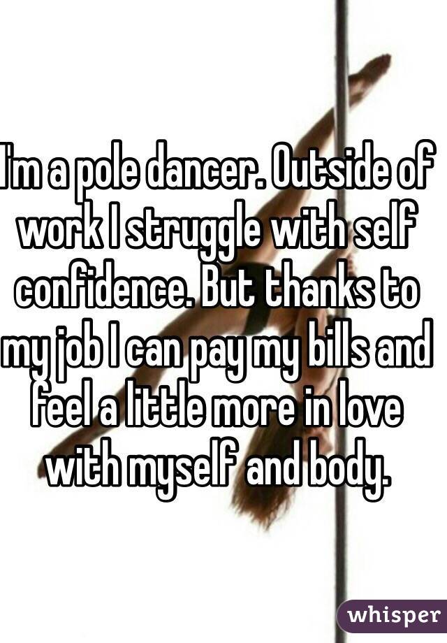 I'm a pole dancer. Outside of work I struggle with self confidence. But thanks to my job I can pay my bills and feel a little more in love with myself and body.