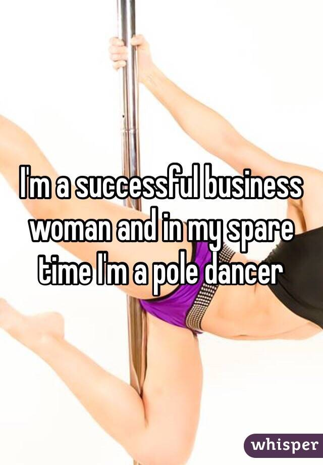 I'm a successful business woman and in my spare time I'm a pole dancer