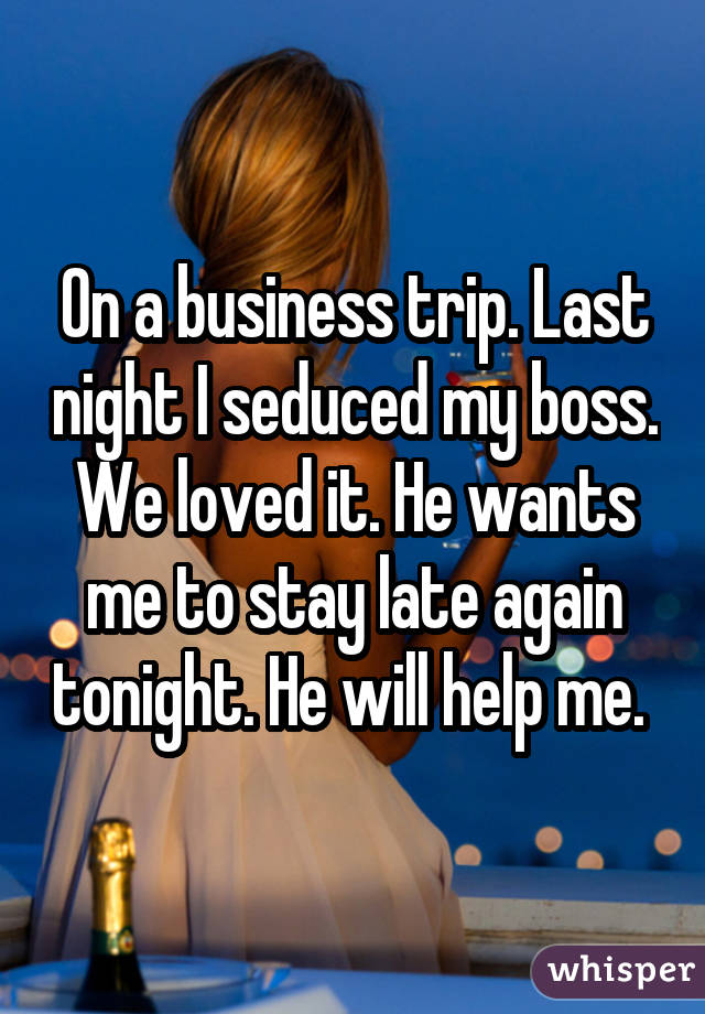 On a business trip. Last night I seduced my boss. We loved it. He wants me to stay late again tonight. He will help me.