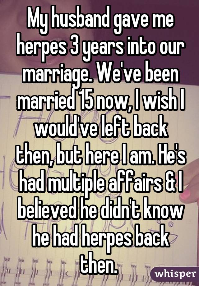 My husband gave me herpes 3 years into our marriage. We've been married 15 now, I wish I would've left back then, but here I am. He's had multiple affairs & I believed he didn't know he had herpes back then.