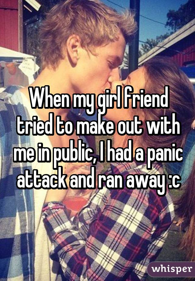 When my girl friend tried to make out with me in public, I had a panic attack and ran away :c