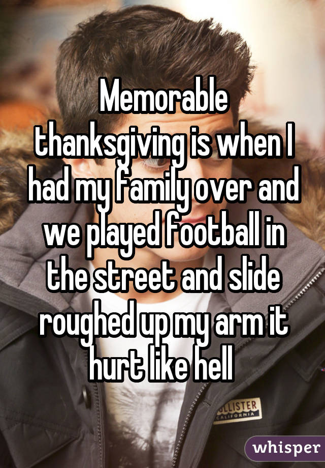 Memorable thanksgiving is when I had my family over and we played football in the street and slide roughed up my arm it hurt like hell