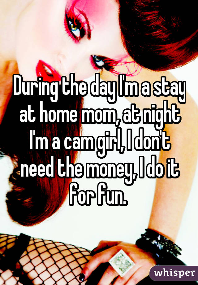 During the day I'm a stay at home mom, at night I'm a cam girl, I don't need the money, I do it for fun.