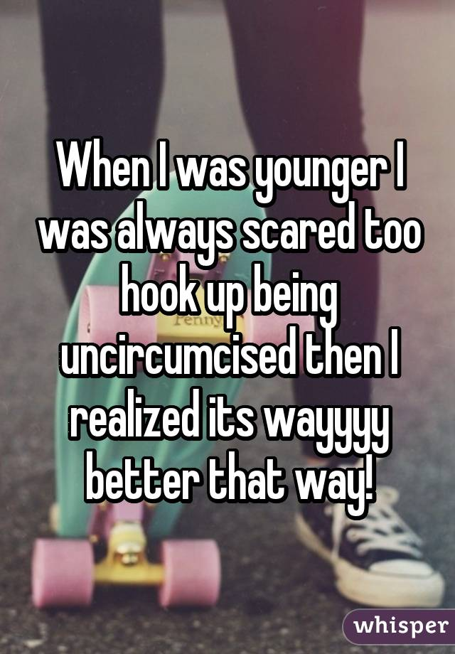 When I was younger I was always scared too hook up being uncircumcised then I realized its wayyyy better that way!