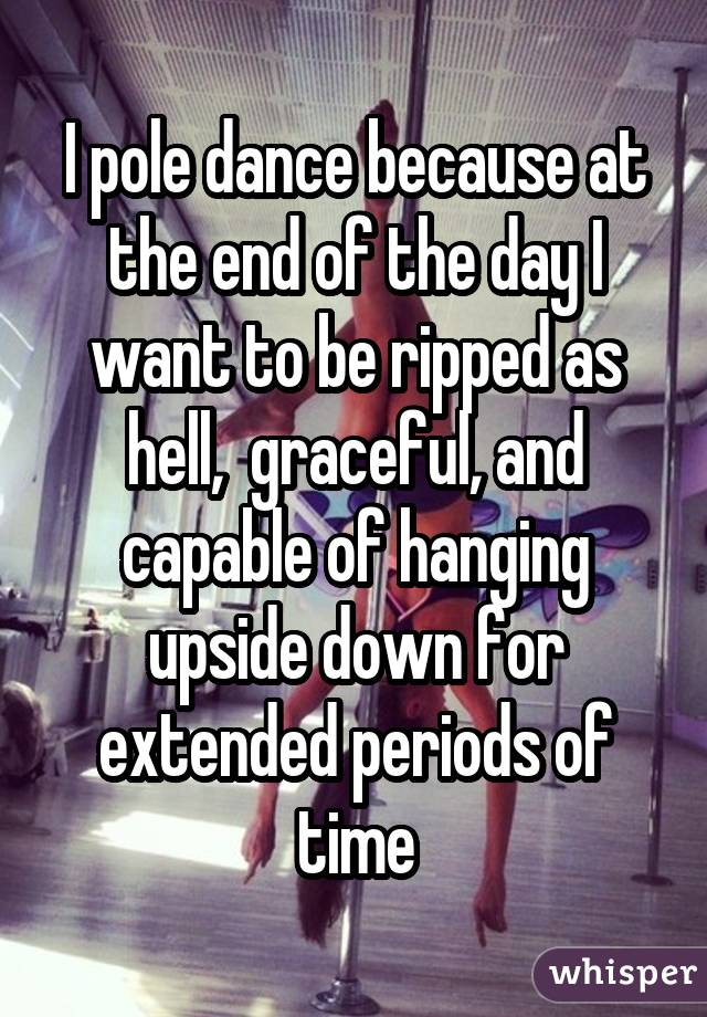I pole dance because at the end of the day I want to be ripped as hell, graceful, and capable of hanging upside down for extended periods of time