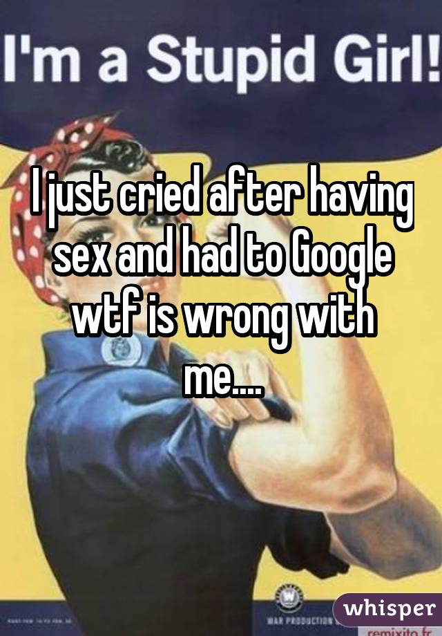 I just cried after having sex and had to Google wtf is wrong with me....