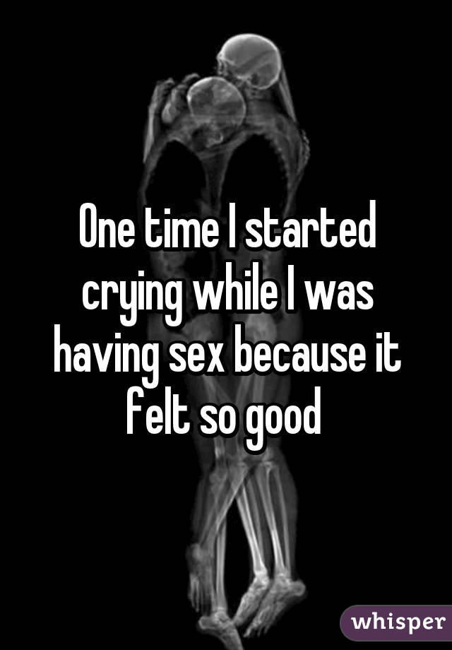 One time I started crying while I was having sex because it felt so good