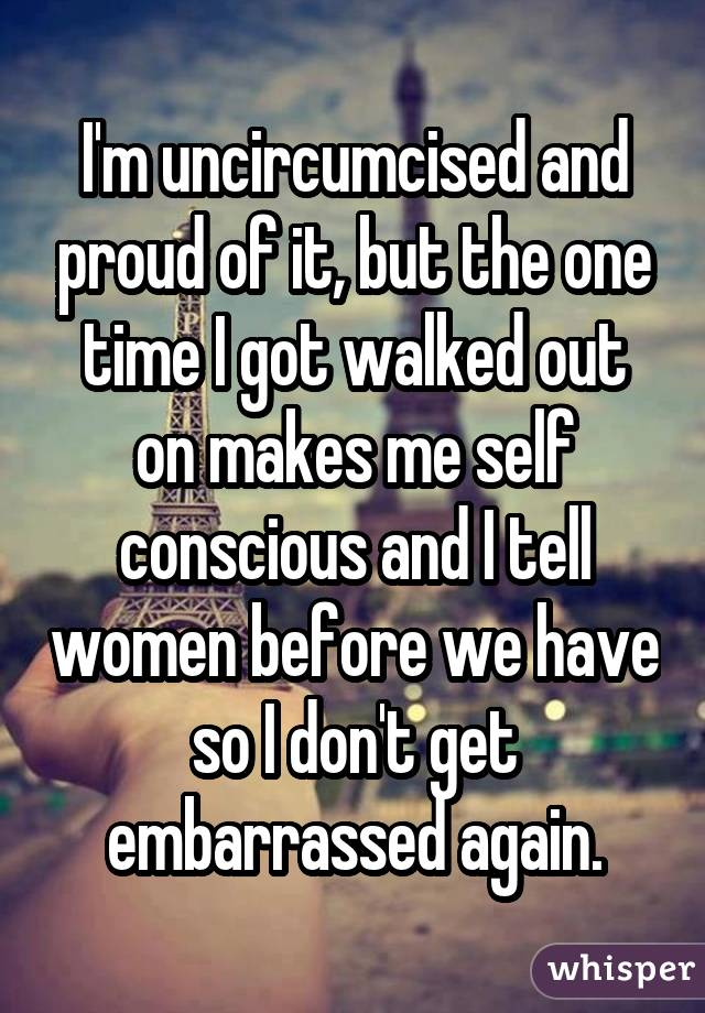 I'm uncircumcised and proud of it, but the one time I got walked out on makes me self conscious and I tell women before we have so I don't get embarrassed again.