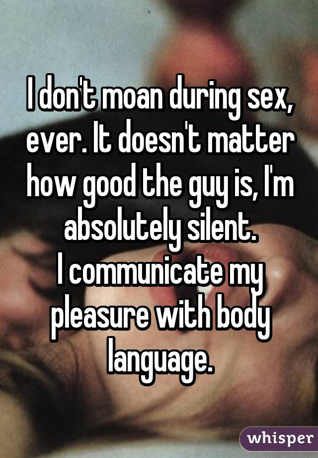 I don't moan during sex, ever. It doesn't matter how good the guy is, I'm absolutely silent. I communicate my pleasure with body language.