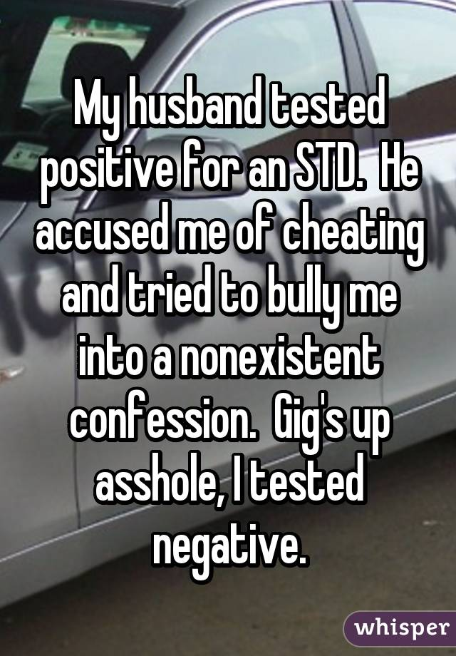 My husband tested positive for an STD. He accused me of cheating and tried to bully me into a nonexistent confession. Gig's up asshole, I tested negative.