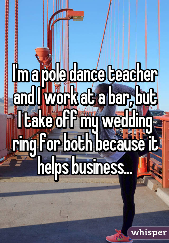 I'm a pole dance teacher and I work at a bar, but I take off my wedding ring for both because it helps business...
