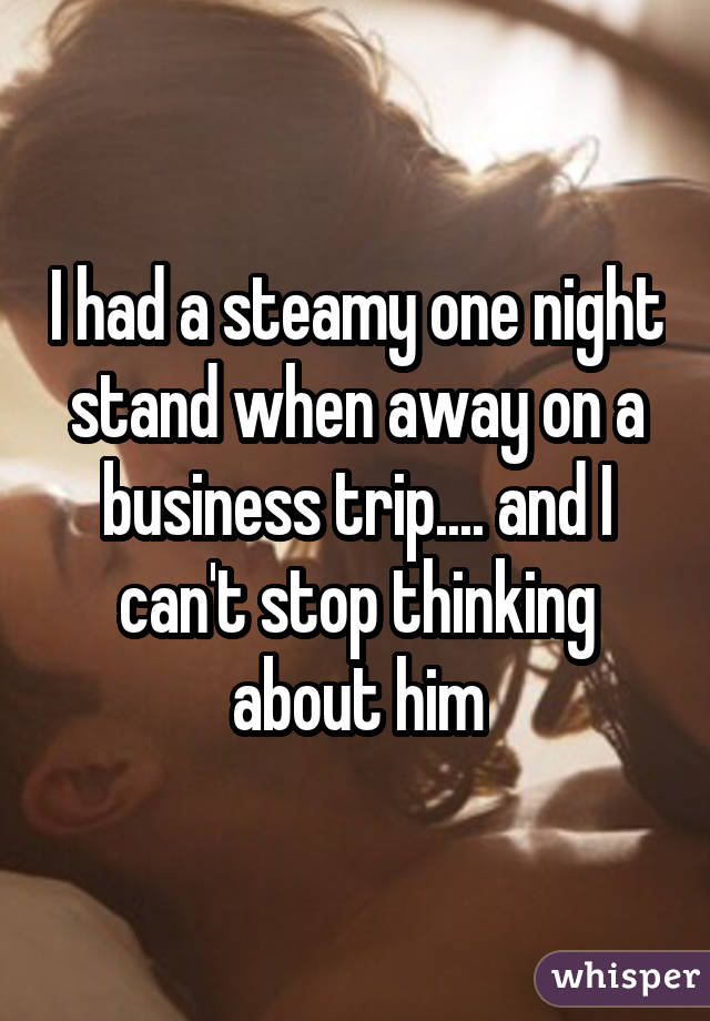I had a steamy one night stand when away on a business trip.... and I can't stop thinking about him