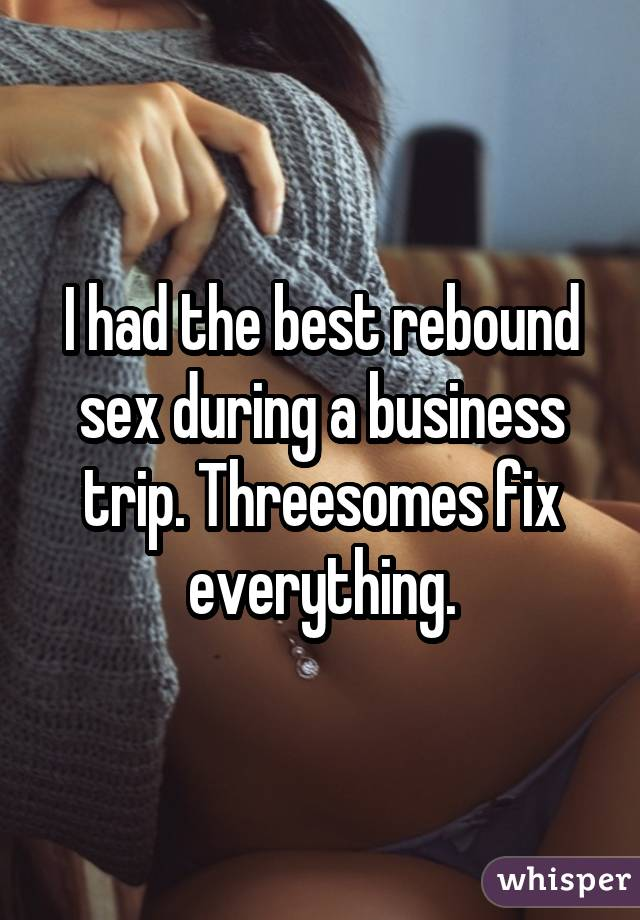 I had the best rebound sex during a business trip. Threesomes fix everything.