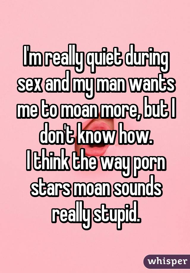 I'm really quiet during sex and my man wants me to moan more, but I don't know how. I think the way porn stars moan sounds really stupid.