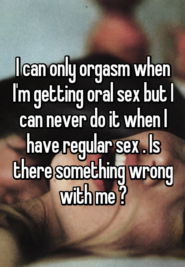 I can only orgasm when I'm getting oral sex but I can never do it when I have regular sex . Is there something wrong with me ?