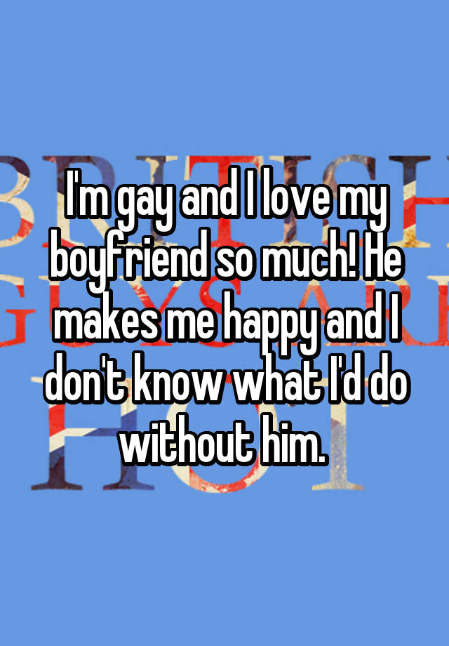 I'm gay and I love my boyfriend so much! He makes me happy and I don't know what I'd do without him.