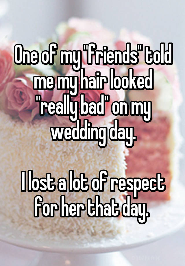 "One of my ""friends"" told me my hair looked ""really bad"" on my wedding day. I lost a lot of respect for her that day."