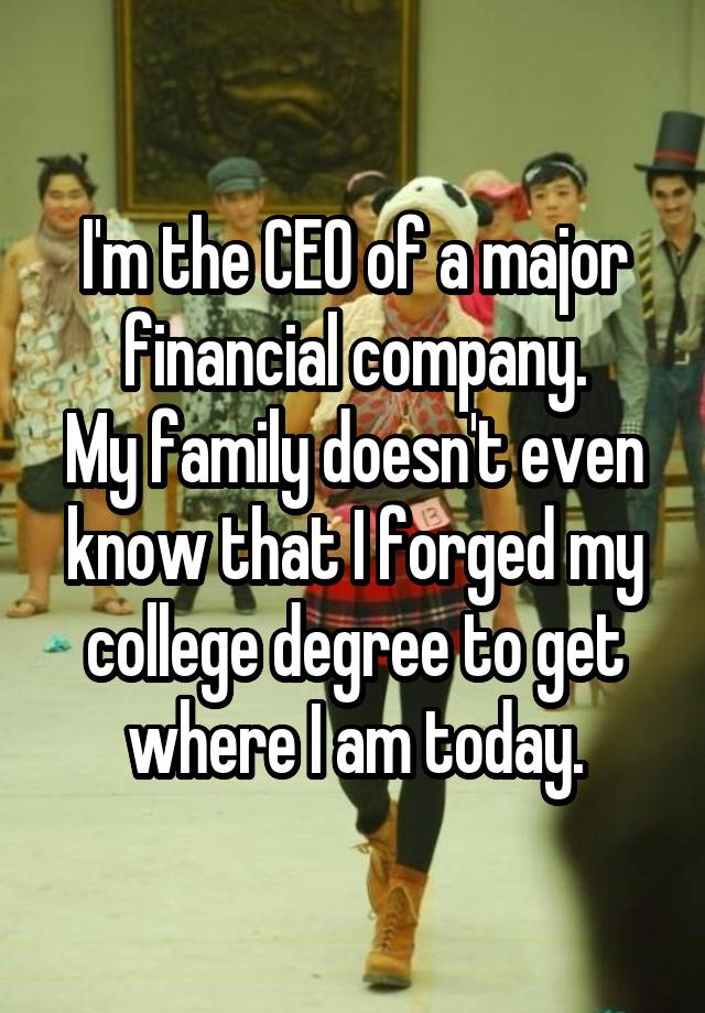 I'm the CEO of a major financial company. My family doesn't even know that I forged my college degree to get where I am today.