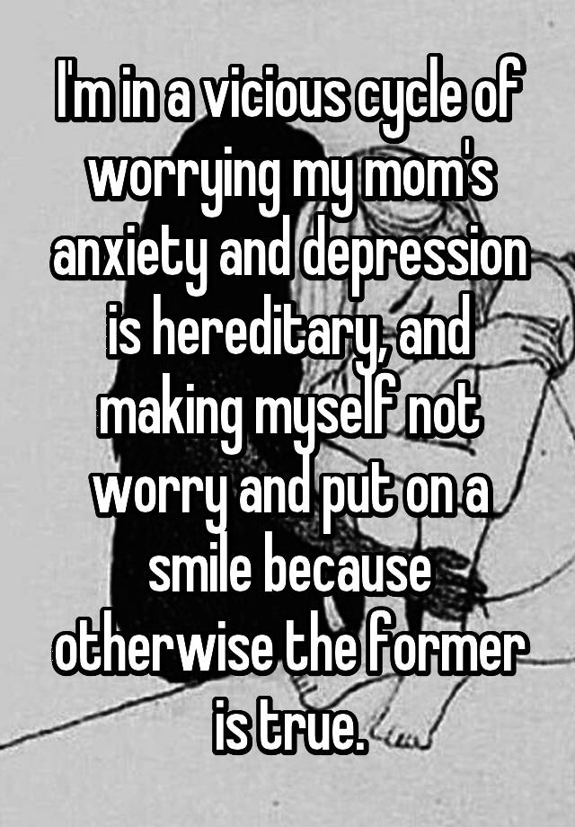I'm in a vicious cycle of worrying my mom's anxiety and depression is hereditary, and making myself not worry and put on a smile because otherwise the former is true.