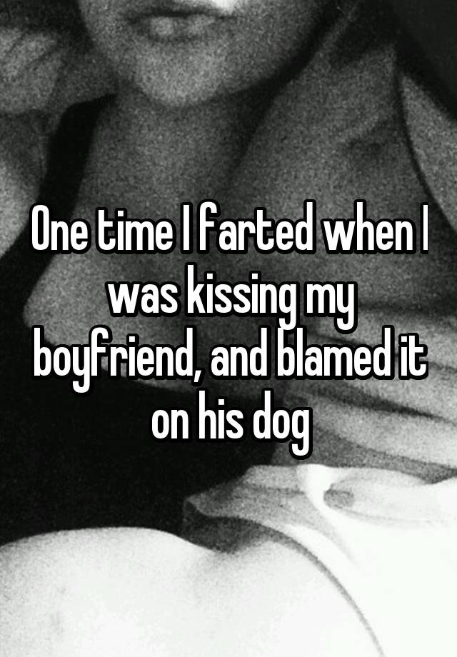 One time I farted when I was kissing my boyfriend, and blamed it on his dog
