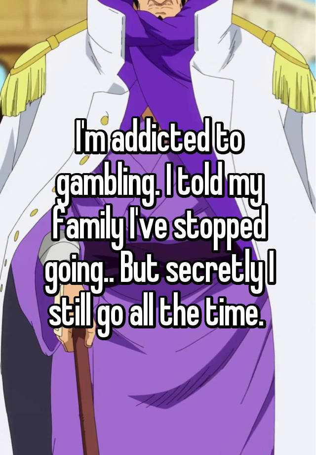 I'm addicted to gambling. I told my family I've stopped going.. But secretly I still go all the time.