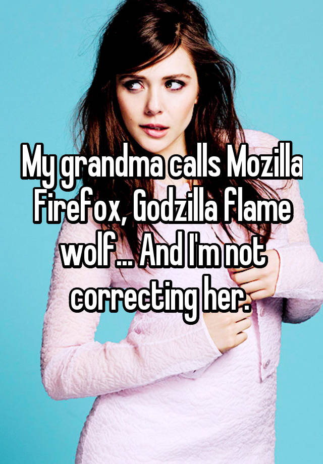 My grandma calls Mozilla Firefox, Godzilla flame wolf... And I'm not correcting her.
