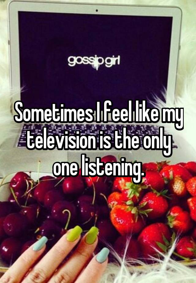 Sometimes I feel like my television is the only one listening.
