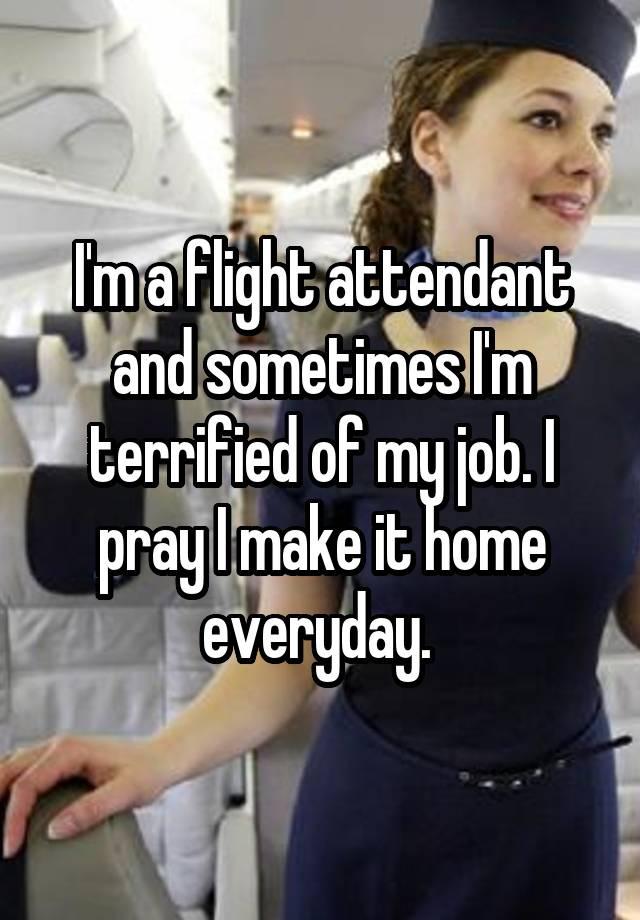 I'm a flight attendant and sometimes I'm terrified of my job. I pray I make it home everyday.