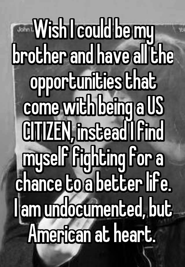 Wish I could be my brother and have all the opportunities that come with being a US CITIZEN, instead I find myself fighting for a chance to a better life. I am undocumented, but American at heart.