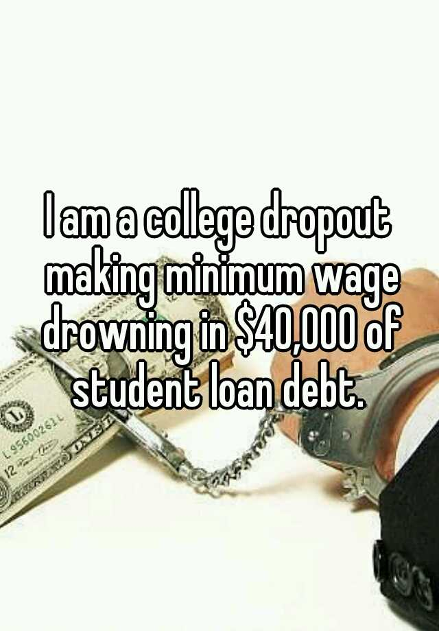 I am a college dropout making minimum wage drowning in $40,000 of student loan debt.