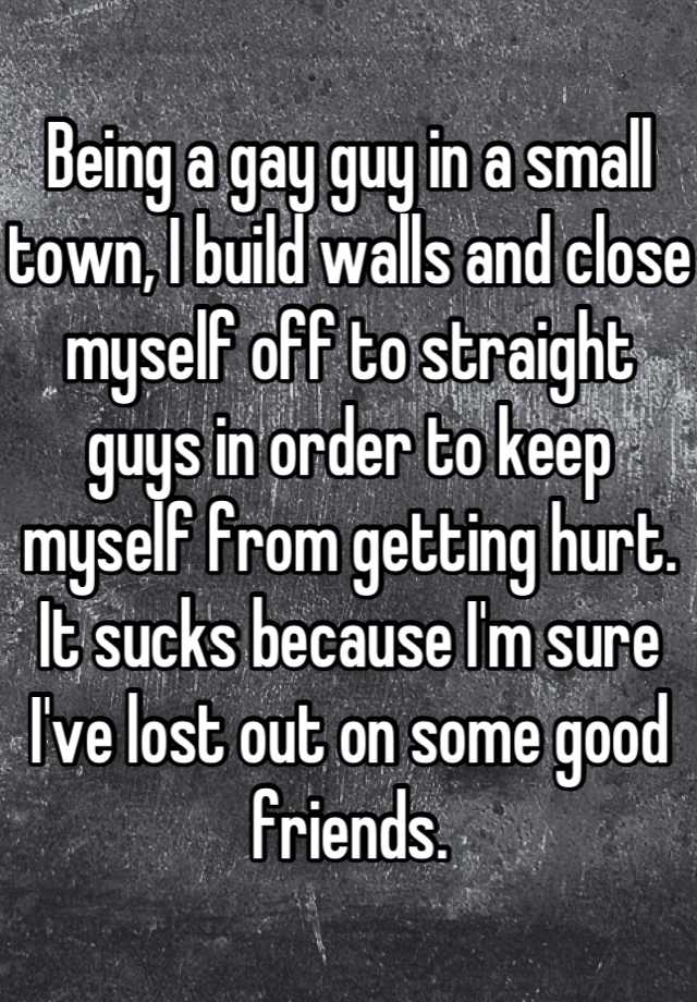Being a gay guy in a small town, I build walls and close myself off to straight guys in order to keep myself from getting hurt. It sucks because I'm sure I've lost out on some good friends.