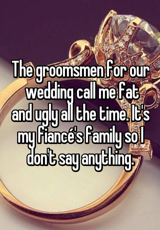 The groomsmen for our wedding call me fat and ugly all the time. It's my fiancé's family so I don't say anything.