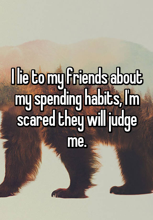 I lie to my friends about my spending habits, I'm scared they will judge me.