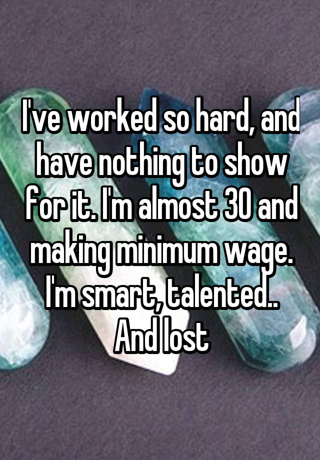 I've worked so hard, and have nothing to show for it. I'm almost 30 and making minimum wage. I'm smart, talented.. And lost