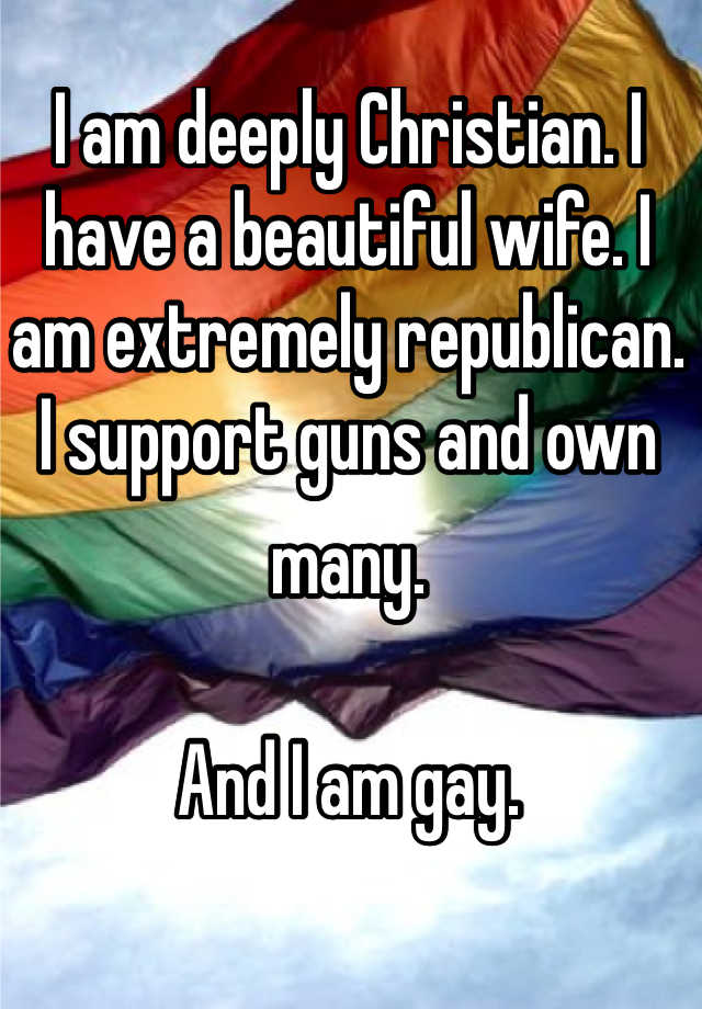 I am deeply Christian. I have a beautiful wife. I am extremely republican. I support guns and own many.??And I am gay.