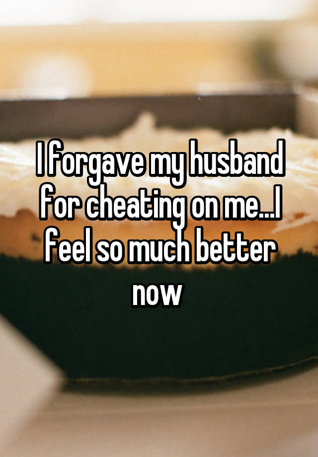 I forgave my husband for cheating on me...I feel so much better now