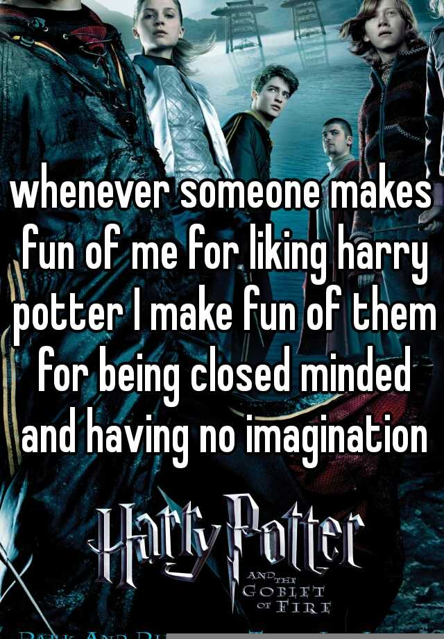 whenever someone makes fun of me for liking harry potter I make fun of them for being closed minded and having no imagination