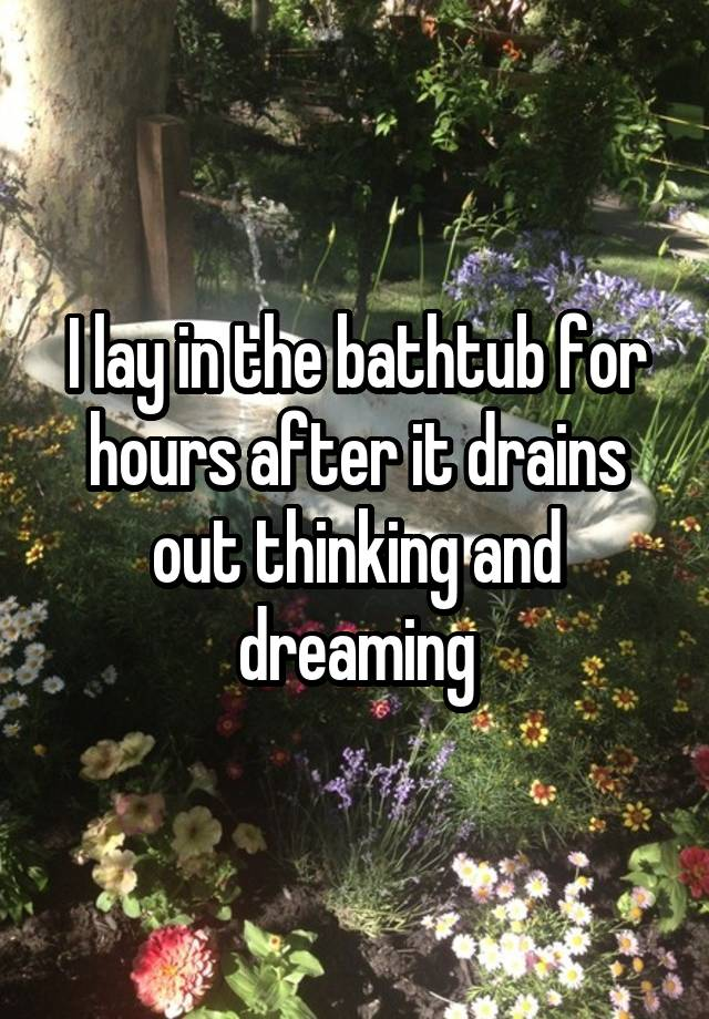 I lay in the bathtub for hours after it drains out thinking and dreaming