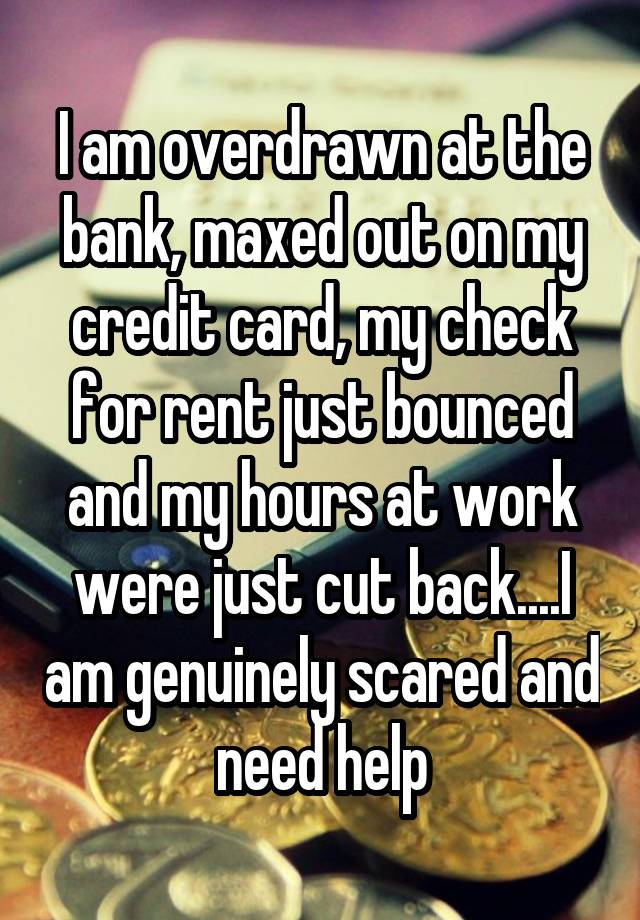 I am overdrawn at the bank, maxed out on my credit card, my check for rent just bounced and my hours at work were just cut back....I am genuinely scared and need help