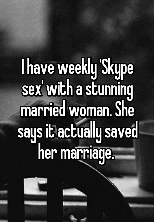 I have weekly 'Skype sex' with a stunning married woman. She says it actually saved her marriage.