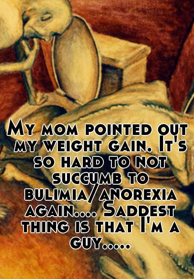 My mom pointed out my weight gain. It's so hard to not succumb to bulimia/anorexia again.... Saddest thing is that I'm a guy.....