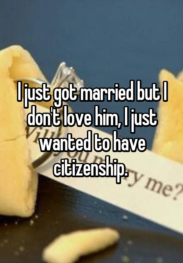 I just got married but I don't love him, I just wanted to have citizenship.