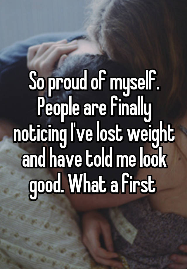 So proud of myself. People are finally noticing I've lost weight and have told me look good. What a first