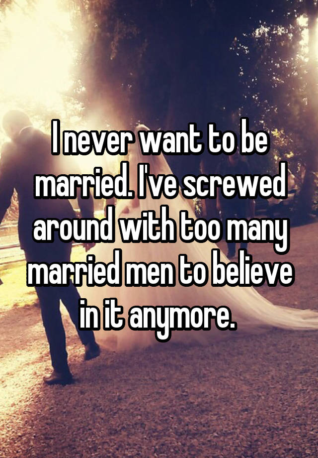 I never want to be married. I've screwed around with too many married men to believe in it anymore.