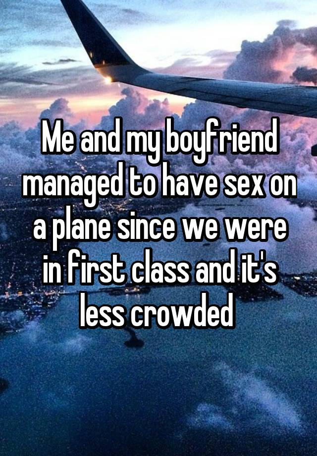Me and my boyfriend managed to have sex on a plane since we were in first class and it's less crowded
